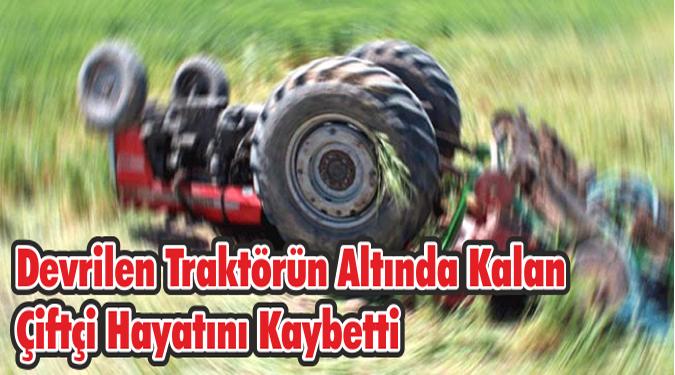 Devrilen Traktörün Altında Kalan Çiftçi Hayatını Kaybetti