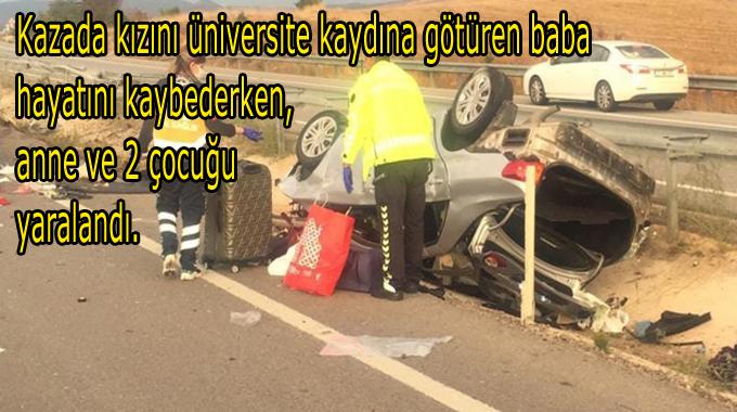 Kazada kızını üniversite kaydına götüren baba hayatını kaybederken, anne ve 2 çocuğu yaralandı.