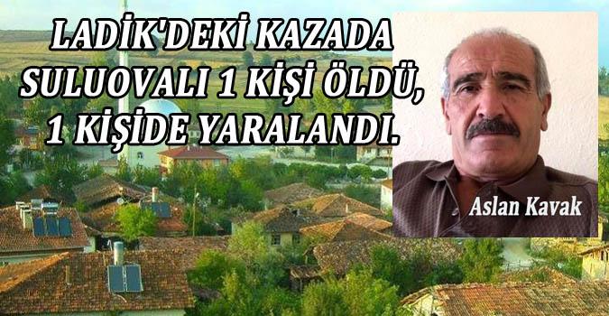 LADİK'DEKİ KAZADA SULUOVALI 1 KİŞİ ÖLDÜ, 1 KİŞİDE YARALANDI.