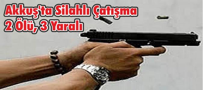 Akkuş'ta Silahlı Çatışma 2 Ölü, 3 Yaralı