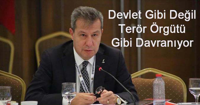 Devlet Gibi Değil Terör Örgütü Gibi Davranıyor