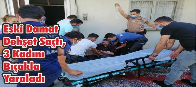 Eski Damat Dehşet Saçtı, 3 Kadını Bıçakla Yaraladı