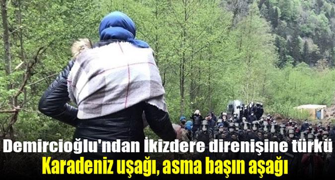 İsmail Hakkı Demircioğlu'ndan İkizdere direnişine türkü: Karadeniz uşağı, asma başın aşağı