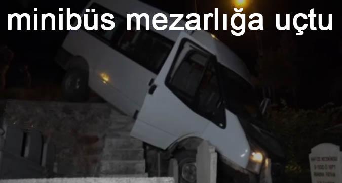 minibüs mezarlığa uçtu