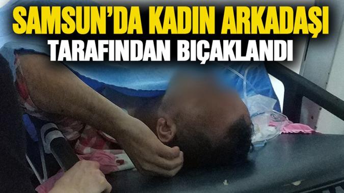 Samsun'da kadın arkadaşı tarafından bıçaklandı