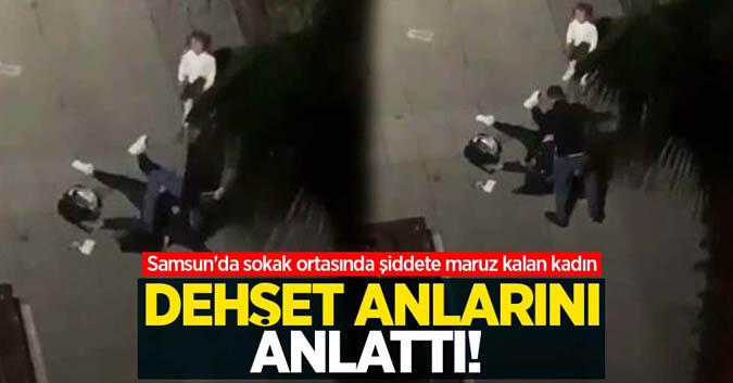 Samsun'da sokak ortasında şiddete maruz kalan kadın dehşet anlarını anlattı