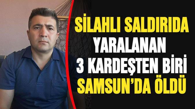 Silahlı saldırıda ağır yaralanan 3 kardeşten biri Samsun'da öldü