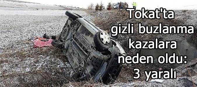 Tokat'ta gizli buzlanma kazalara neden oldu: 3 yaralı