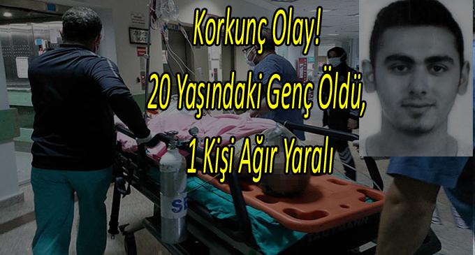Korkunç Olay! 20 yaşında genç öldü, 1 kişi de ağır yaralandı.